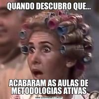 QUANDO DESCUBRO QUE...ACABARAM AS AULAS DE METODOLOGIAS ATIVAS