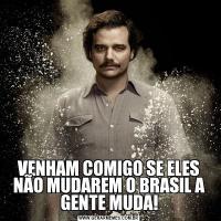 VENHAM COMIGO SE ELES NÃO MUDAREM O BRASIL A GENTE MUDA!