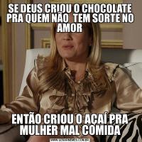 SE DEUS CRIOU O CHOCOLATE PRA QUEM NÃO  TEM SORTE NO AMORENTÃO CRIOU O AÇAÍ PRA MULHER MAL COMIDA