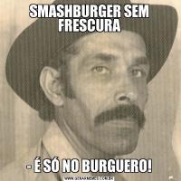 SMASHBURGER SEM FRESCURA- É SÓ NO BURGUERO!