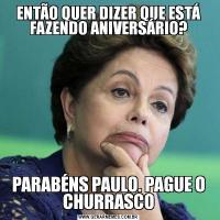 ENTÃO QUER DIZER QUE ESTÁ FAZENDO ANIVERSÁRIO?PARABÉNS PAULO. PAGUE O CHURRASCO