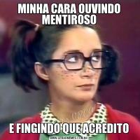 MINHA CARA OUVINDO MENTIROSOE FINGINDO QUE ACREDITO
