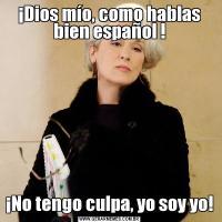 ¡Dios mío, como hablas bien español !¡No tengo culpa, yo soy yo!