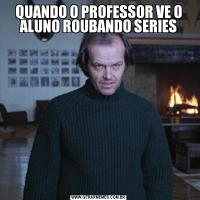 QUANDO O PROFESSOR VE O ALUNO ROUBANDO SERIES