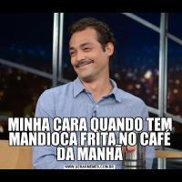 MINHA CARA QUANDO TEM MANDIOCA FRITA NO CAFÉ DA MANHÃ