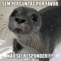 SEM PERGUNTAS POR FAVORNÃO SEI RESPONDER!!!!