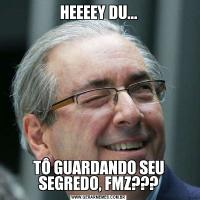 HEEEEY DU...TÔ GUARDANDO SEU SEGREDO, FMZ???
