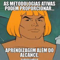 AS METODOLOGIAS ATIVAS PODEM PROPORCIONAR...APRENDIZAGEM ALÉM DO ALCANCE.