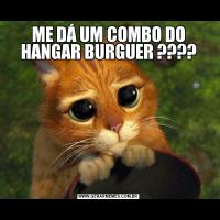 ME DÁ UM COMBO DO HANGAR BURGUER ????