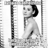 Avisa ao Gabrielzinho, Irei para Portugal, pensando nele...