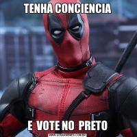 TENHA CONCIENCIAE  VOTE NO  PRETO