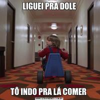 LIGUEI PRA DOLETÔ INDO PRA LÁ COMER
