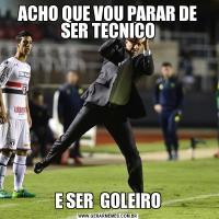 ACHO QUE VOU PARAR DE SER TECNICOE SER  GOLEIRO