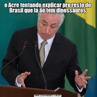 o Acre tentando explicar pro resto do Brasil que lá ão tem dinossauros