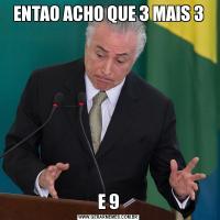 ENTAO ACHO QUE 3 MAIS 3E 9