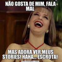 NÃO GOSTA DE MIM, FALA MAL MAS ADORA VER MEUS STORIES! HAHA... ESCROTA!