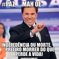 #PAZ,     MAH OE                                 INDEPEDÊNCIA OU MORTE.         PREFIRO MORRER DO QUE PERDE A VIDA!