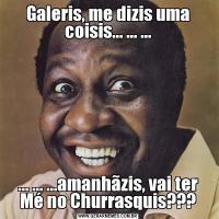 Galeris, me dizis uma coisis... ... ...... ... ...amanhãzis, vai ter Mé no Churrasquis???