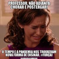 PROFESSOR, NÃO ADIANTA CHORAR E POSTERGAR!O TEMPO E A PANDEMIA NOS TROUXERAM NOVA FORMA DE ENSINAR. #FORÇA!