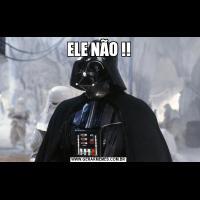 ELE NÃO !!