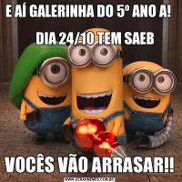 E AÍ GALERINHA DO 5º ANO A!                                                                     DIA 24/10 TEM SAEBVOCÊS VÃO ARRASAR!!