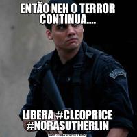 ENTÃO NEH O TERROR CONTINUA....LIBERA #CLEOPRICE #NORASUTHERLIN