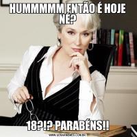 HUMMMMM ENTÃO É HOJE NÉ?18?!? PARABÉNS!!