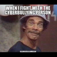 WHEN I FIGHT WITH THE CYBERBULLYING PERSON
