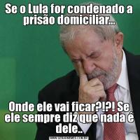 Se o Lula for condenado a prisão domiciliar...Onde ele vai ficar?!?! Se ele sempre diz que nada é dele..