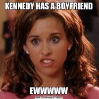 KENNEDY HAS A BOYFRIENDEWWWWW
