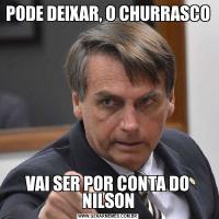 PODE DEIXAR, O CHURRASCO VAI SER POR CONTA DO NILSON
