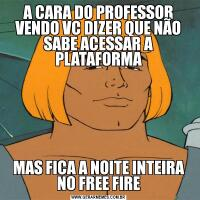 A CARA DO PROFESSOR VENDO VC DIZER QUE NÃO SABE ACESSAR A PLATAFORMAMAS FICA A NOITE INTEIRA NO FREE FIRE