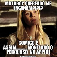 MOTOBOY QUERENDO ME ENGANAR!?!?!?COMIGO É ASSIM............MONITORO O PERCURSO  NO APP!!!!