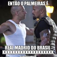 ENTÃO O PALMEIRAS ÉREAL MADRID DO BRASIL  KKKKKKKKKKKKKKKKKKKK