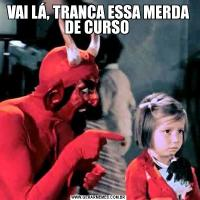VAI LÁ, TRANCA ESSA MERDA DE CURSO