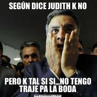 SEGÚN DICE JUDITH K NOPERO K TAL SI SI,,,NO TENGO TRAJE PA LA BODA