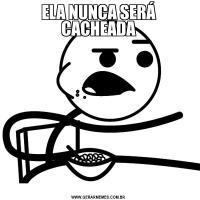 ELA NUNCA SERÁ CACHEADA