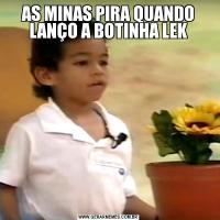 AS MINAS PIRA QUANDO LANÇO A BOTINHA LEK