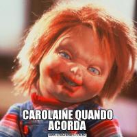 CAROLAINE QUANDO ACORDA