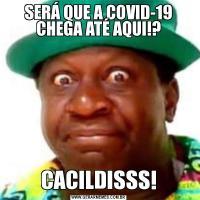 SERÁ QUE A COVID-19 CHEGA ATÉ AQUI!?CACILDISSS!