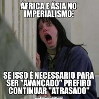 ÁFRICA E ÁSIA NO IMPERIALISMO:SE ISSO É NECESSARIO PARA SER