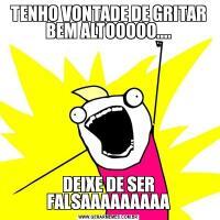 TENHO VONTADE DE GRITAR BEM ALTOOOOO....DEIXE DE SER FALSAAAAAAAAA