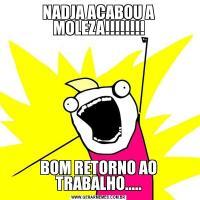 NADJA ACABOU A MOLEZA!!!!!!!!BOM RETORNO AO TRABALHO.....