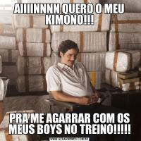 AIIIINNNN QUERO O MEU KIMONO!!!PRA ME AGARRAR COM OS MEUS BOYS NO TREINO!!!!!