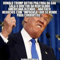 DONALD TRUMP BOTOU PRA FORA DA SUA SALA O DIRETOR DA REDE GLOBO AMERICANA DIZENDO: - NÃO FAÇO NEGÓCIOS COM