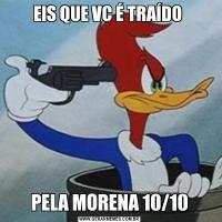 EIS QUE VC É TRAÍDO PELA MORENA 10/10