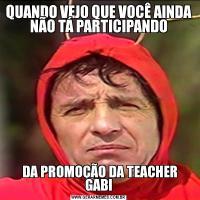 QUANDO VEJO QUE VOCÊ AINDA NÃO TÁ PARTICIPANDO DA PROMOÇÃO DA TEACHER GABI