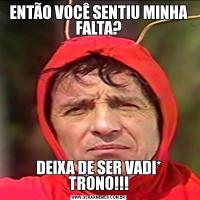 ENTÃO VOCÊ SENTIU MINHA FALTA?DEIXA DE SER VADI* TRONO!!!