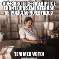 QUER PROTEGER A TRÍPLICE FRONTEIRA SEM INTEGRAR AS POLÍCIAS NO ESTADO?TEM MEU VOTO!