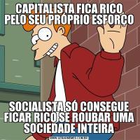 CAPITALISTA FICA RICO PELO SEU PRÓPRIO ESFORÇOSOCIALISTA SÓ CONSEGUE FICAR RICO SE ROUBAR UMA SOCIEDADE INTEIRA